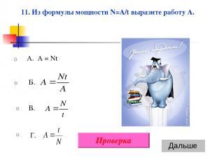 A. A = Nt В. Г. Б. 11. Из формулы мощности N=A/t выразите работу A. Проверка