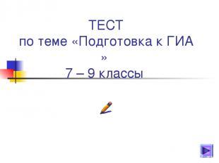 ТЕСТ по теме «Подготовка к ГИА » 7 – 9 классы