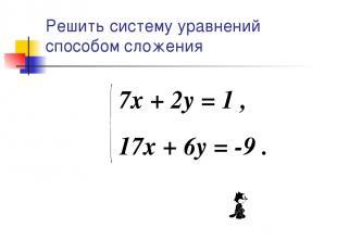 Решить систему уравнений способом сложения 7x + 2y = 1 , 17x + 6y = -9 .