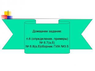 Домашнее задание: п.6 (определение, примеры) № 6.7(а,б) № 6.8(а,б)сборник ГИА №3