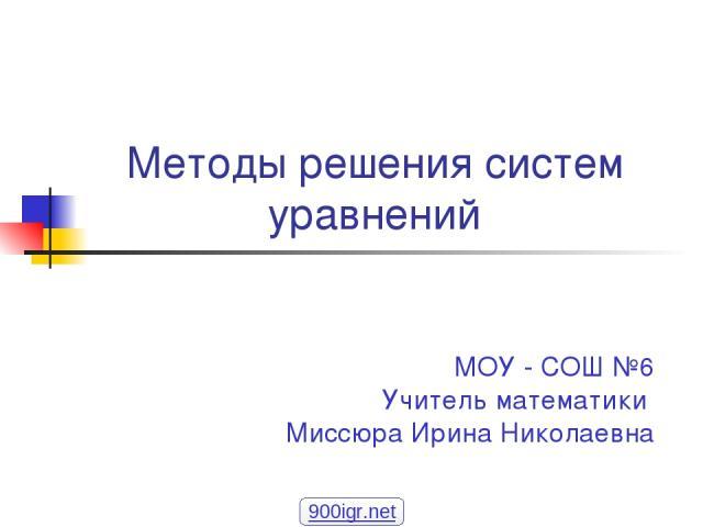 МОУ - СОШ №6 Учитель математики Миссюра Ирина Николаевна Методы решения систем уравнений 900igr.net
