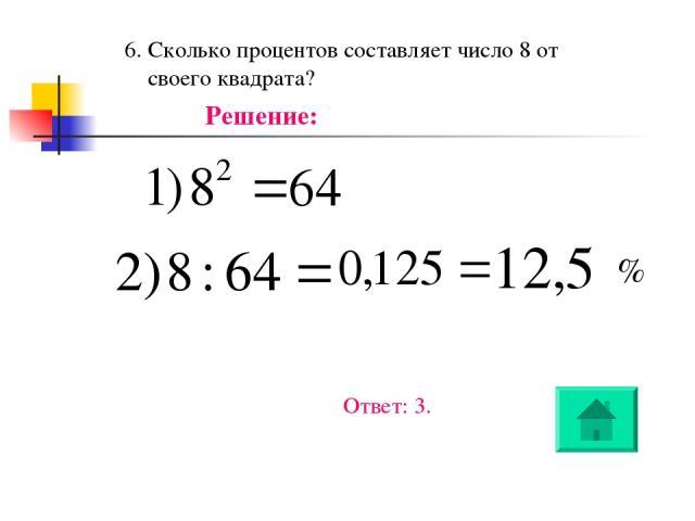 6. Сколько процентов составляет число 8 от своего квадрата? Решение: % Ответ: 3.