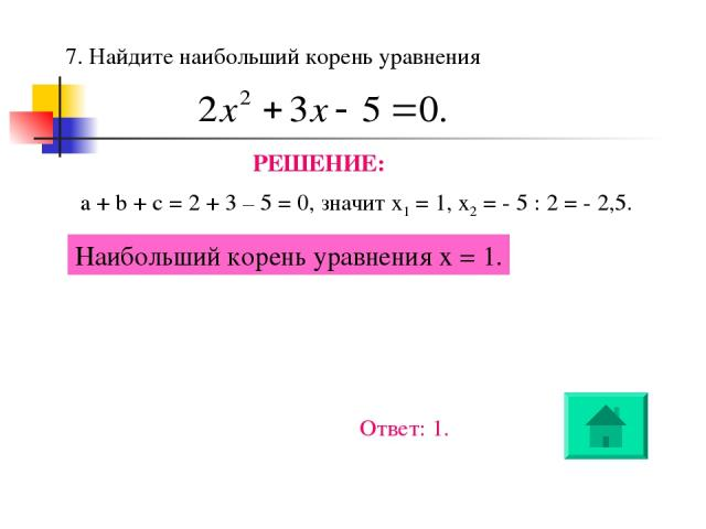 7. Найдите наибольший корень уравнения РЕШЕНИЕ: a + b + c = 2 + 3 – 5 = 0, значит х1 = 1, х2 = - 5 : 2 = - 2,5. Наибольший корень уравнения х = 1. Ответ: 1.