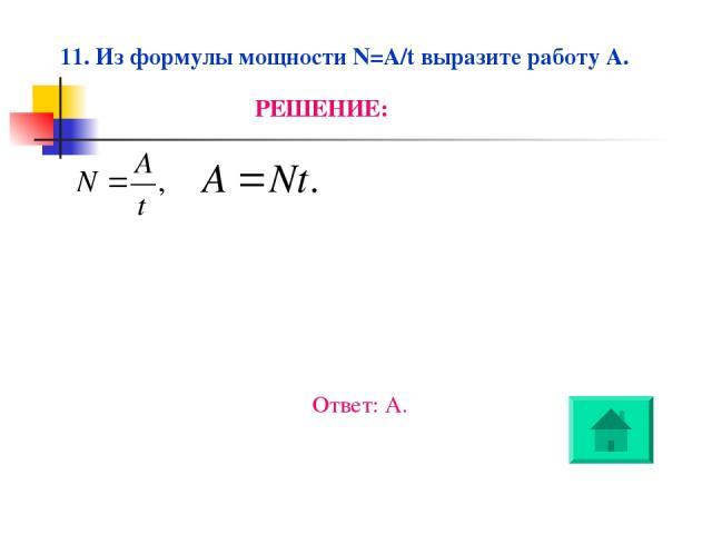 11. Из формулы мощности N=A/t выразите работу A. РЕШЕНИЕ: Ответ: А.