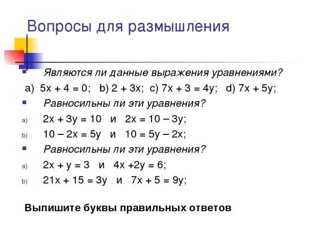 Вопросы для размышления Являются ли данные выражения уравнениями? a) 5x + 4 = 0; b) 2 + 3x; c) 7x + 3 = 4y; d) 7x + 5y; Равносильны ли эти уравнения? 2x + 3y = 10 и 2x = 10 – 3y; 10 – 2x = 5y и 10 = 5y – 2x; Равносильны ли эти уравнения? 2x + y = 3 …