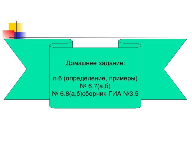 Домашнее задание: п.6 (определение, примеры) № 6.7(а,б) № 6.8(а,б)сборник ГИА №3.5