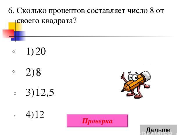 6. Сколько процентов составляет число 8 от своего квадрата? Проверка
