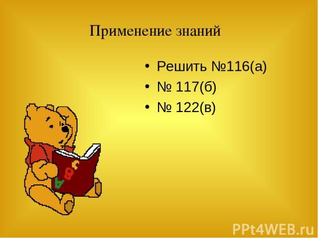 Применение знаний Решить №116(а) № 117(б) № 122(в)