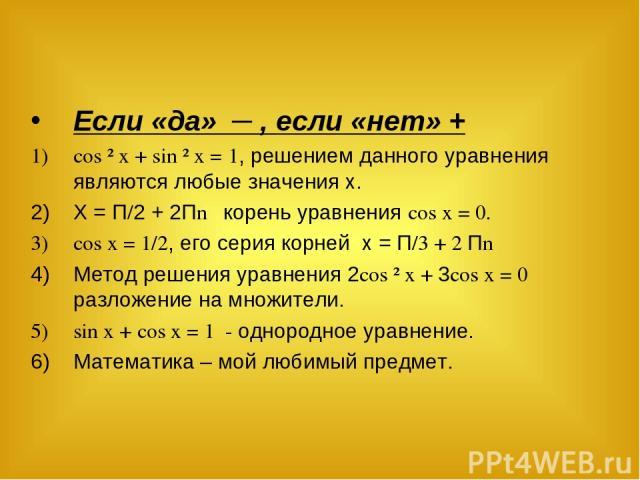 Если «да» ─ , если «нет» + cos ² x + sin ² x = 1, решением данного уравнения являются любые значения х. Х = П/2 + 2Пn корень уравнения cos x = 0. cos x = 1/2, его серия корней х = П/3 + 2 Пn Метод решения уравнения 2cos ² x + 3cos x = 0 разложение н…