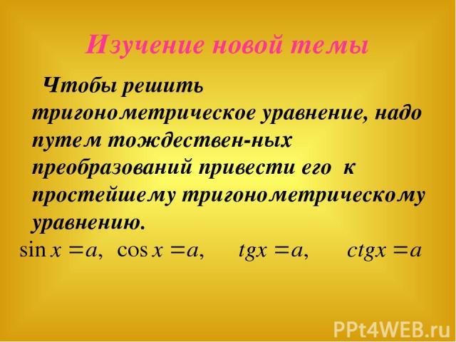 Изучение новой темы Чтобы решить тригонометрическое уравнение, надо путем тождествен-ных преобразований привести его к простейшему тригонометрическому уравнению.