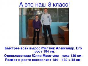 А это наш 8 класс! Быстрее всех вырос Филтюк Александр. Его рост 184 см. Однокла