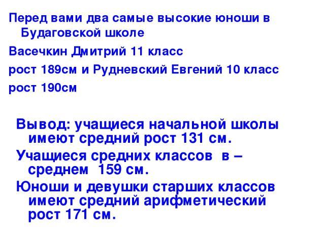 Перед вами два самые высокие юноши в Будаговской школе Васечкин Дмитрий 11 класс рост 189см и Рудневский Евгений 10 класс рост 190см Вывод: учащиеся начальной школы имеют средний рост 131 см. Учащиеся средних классов в – среднем 159 см. Юноши и деву…