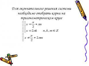 Для окончательного решения системы необходимо отобрать корни на тригонометрическ