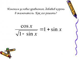Изменим условие уравнения, добавив корень в знаменатель. Как его решить?