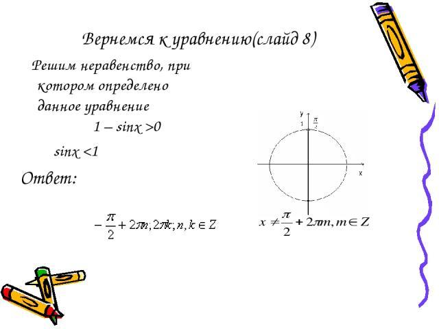 Вернемся к уравнению(слайд 8) Решим неравенство, при котором определено данное уравнение 1 – sinx >0 sinx