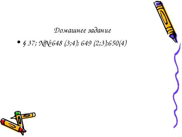 Домашнее задание § 37; №№ 648 (3;4); 649 (2;3);650(4)