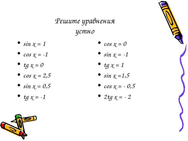 Решите уравнения устно sin x = 1 cos x = -1 tg x = 0 cos x = 2,5 sin x = 0,5 tg x = -1 cos x = 0 sin x = -1 tg x = 1 sin x =1,5 сos x = - 0,5 2tg x = - 2