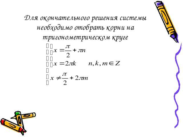 Для окончательного решения системы необходимо отобрать корни на тригонометрическом круге