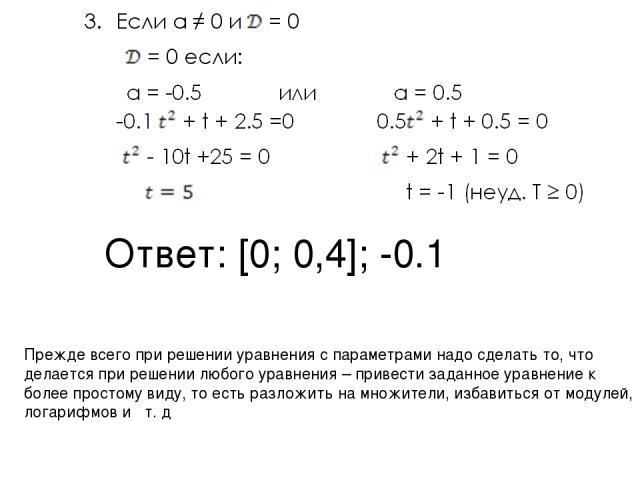 Ответ: [0; 0,4]; -0.1 Прежде всего при решении уравнения с параметрами надо сделать то, что делается при решении любого уравнения – привести заданное уравнение к более простому виду, то есть разложить на множители, избавиться от модулей, логарифмов и т. д