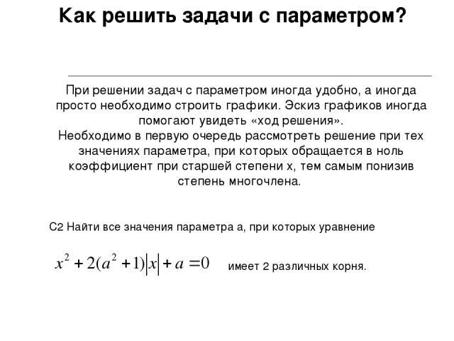 Как решить задачи с параметром? При решении задач с параметром иногда удобно, а иногда просто необходимо строить графики. Эскиз графиков иногда помогают увидеть «ход решения». Необходимо в первую очередь рассмотреть решение при тех значениях парамет…