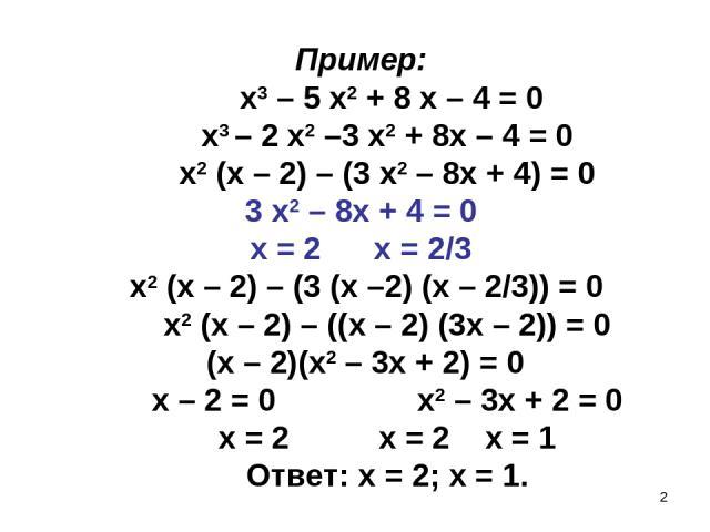 * Пример: х3 – 5 х2 + 8 х – 4 = 0 х3 – 2 х2 –3 х2 + 8х – 4 = 0 х2 (х – 2) – (3 х2 – 8х + 4) = 0 3 х2 – 8х + 4 = 0 х = 2 х = 2/3 х2 (х – 2) – (3 (х –2) (х – 2/3)) = 0 х2 (х – 2) – ((х – 2) (3х – 2)) = 0 (х – 2)(х2 – 3х + 2) = 0 х – 2 = 0 х2 – 3х + 2 …