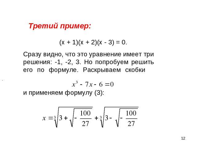 * Третий пример: (х + 1)(х + 2)(х - 3) = 0. Сразу видно, что это уравнение имеет три решения: -1, -2, 3. Но попробуем решить его по формуле. Раскрываем скобки и применяем формулу (3): .