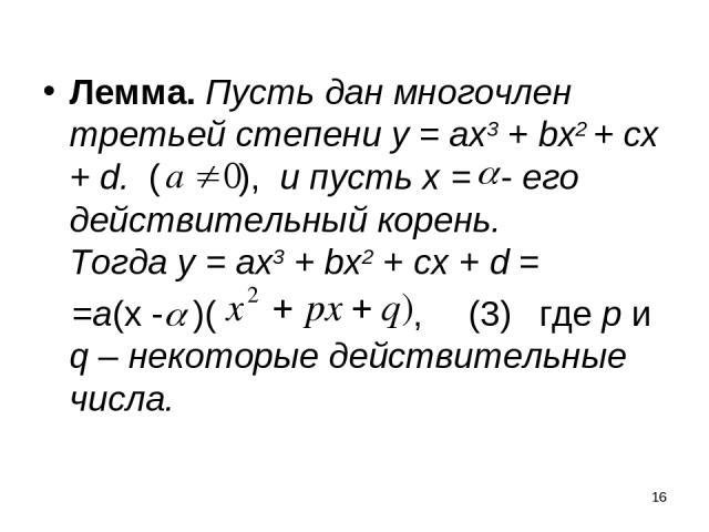 * Лемма. Пусть дан многочлен третьей степени у = ах3 + bx2 + сх + d. ( ), и пусть х = - его действительный корень. Тогда у = ах3 + bx2 + сх + d = =а(х - )( , (3) где p и q – некоторые действительные числа.