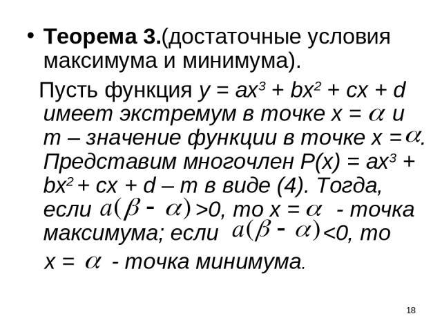 * Теорема 3.(достаточные условия максимума и минимума). Пусть функция у = ах3 + bx2 + сх + d имеет экстремум в точке х = и m – значение функции в точке х = . Представим многочлен P(x) = ах3 + bx2 + сх + d – m в виде (4). Тогда, если >0, то х = - точ…