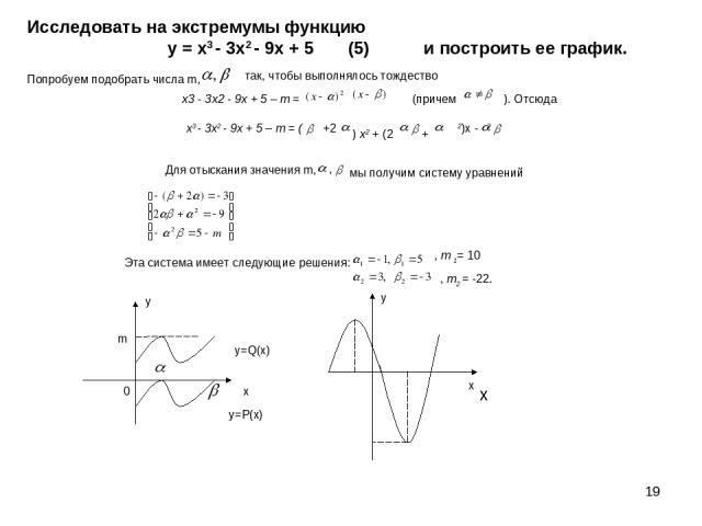 * y=P(x) y=Q(x) у х 0 m Исследовать на экстремумы функцию у = х3 - 3x2 - 9х + 5 (5) и построить ее график. Попробуем подобрать числа m, так, чтобы выполнялось тождество (причем х3 - 3x2 - 9х + 5 – m = ( +2 ) x2 + (2 + 2)х - 2 Для отыскания значения …