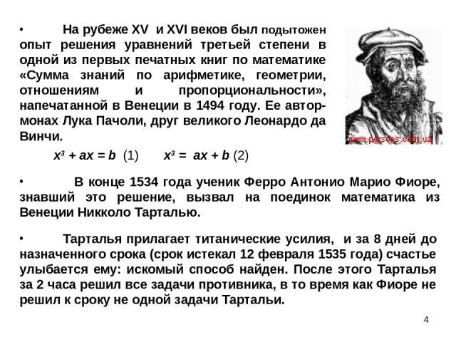 * На рубеже XV и XVI веков был подытожен опыт решения уравнений третьей степени в одной из первых печатных книг по математике «Сумма знаний по арифметике, геометрии, отношениям и пропорциональности», напечатанной в Венеции в 1494 году. Ее автор-мона…
