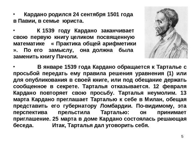 * К 1539 году Кардано заканчивает свою первую книгу целиком посвященную математике « Практика общей арифметики ». По его замыслу, она должна была заменить книгу Пачоли. Кардано родился 24 сентября 1501 года в Павии, в семье юриста. В январе 1539 год…