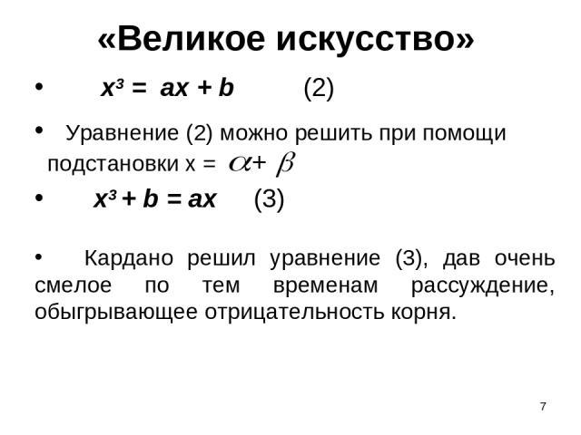 * «Великое искусство» х3 = ах + b (2) х3 + b = ax (3) Кардано решил уравнение (3), дав очень смелое по тем временам рассуждение, обыгрывающее отрицательность корня. Уравнение (2) можно решить при помощи подстановки х = +