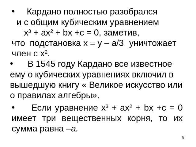 * Кардано полностью разобрался и с общим кубическим уравнением х3 + ах2 + bх +с = 0, заметив, что подстановка х = у – а/3 уничтожает член с х2. В 1545 году Кардано все известное ему о кубических уравнениях включил в вышедшую книгу « Великое искусств…