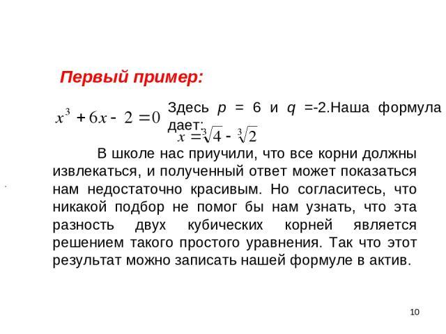 * Первый пример: Здесь р = 6 и q = -2. Наша формула дает: В школе нас приучили, что все корни должны извлекаться, и полученный ответ может показаться нам недостаточно красивым. Но согласитесь, что никакой подбор не помог бы нам узнать, что эта разно…