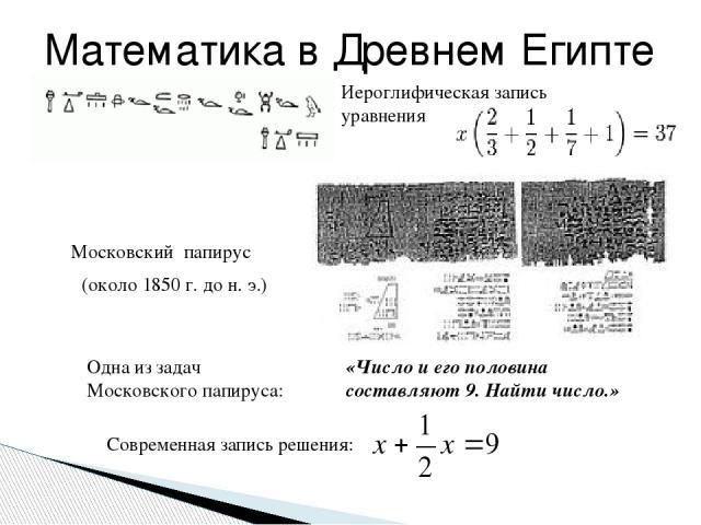 Иероглифическая запись уравнения Математика в Древнем Египте «Число и его половина составляют 9. Найти число.» Одна из задач Московского папируса: Современная запись решения: (около 1850 г. до н. э.) Московский папирус