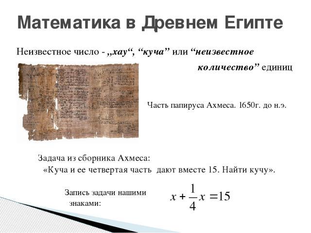 """Математика в Древнем Египте Неизвестное число - """"хау"""", """"куча"""" или """"неизвестное количество"""" единиц Задача из сборника Ахмеса: «Куча и ее четвертая часть дают вместе 15. Найти кучу». Запись задачи нашими знаками: Часть папируса Ахмеса. 1650г. до н.э."""