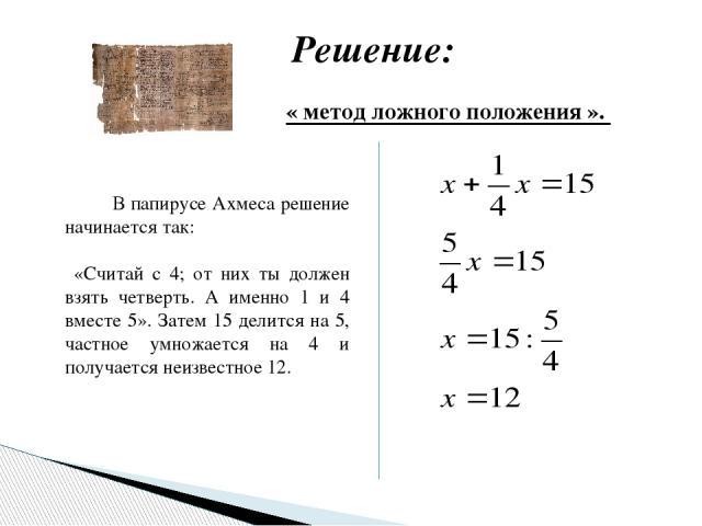 Решение: В папирусе Ахмеса решение начинается так: «Считай с 4; от них ты должен взять четверть. А именно 1 и 4 вместе 5». Затем 15 делится на 5, частное умножается на 4 и получается неизвестное 12. « метод ложного положения ».