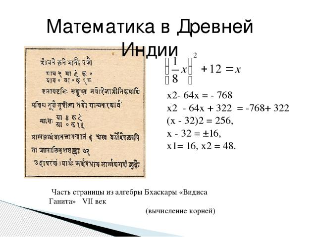 Часть страницы из алгебры Бхаскары «Видиса Ганита» VII век (вычисление корней) Математика в Древней Индии х2- 64х = - 768 х2 - 64х + 322 = -768+ 322 (х - 32)2 = 256, х - 32 = ±16, х1= 16, х2 = 48.