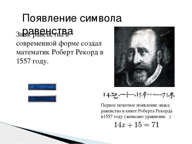 Знак равенства в современной форме создал математикРоберт Рекорд в 1557 году. Появление символа равенства Первое печатное появление знака равенства в книгеРоберта Рекорда в1557 году(записано уравнение )