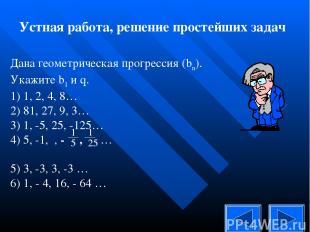 Устная работа, решение простейших задач Дана геометрическая прогрессия (bn). Ука