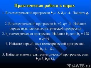 Практическая работа в парах 1. В геометрической прогрессии b1= -8, b2= -4. Найди
