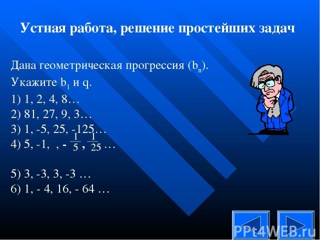 Устная работа, решение простейших задач Дана геометрическая прогрессия (bn). Укажите b1 и q. 1) 1, 2, 4, 8… 2) 81, 27, 9, 3… 3) 1, -5, 25, -125… 4) 5, -1, , - , … 5) 3, -3, 3, -3 … 6) 1, - 4, 16, - 64 …
