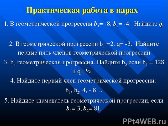 Практическая работа в парах 1. В геометрической прогрессии b1= -8, b2= -4. Найдите q. 2. В геометрической прогрессии b1 =2, q= -3. Найдите первые пять членов геометрической прогрессии 3. bn геометрическая прогрессия. Найдите b5 если b1 = 128 и q= ½ …