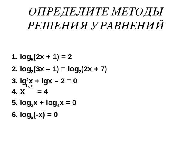 ОПРЕДЕЛИТЕ МЕТОДЫ РЕШЕНИЯ УРАВНЕНИЙ 1. log5(2x + 1) = 2 2. log2(3x – 1) = log2(2x + 7) 3. lg2x + lgx – 2 = 0 4. X = 4 5. log2x + log4x = 0 6. logx(-x) = 0