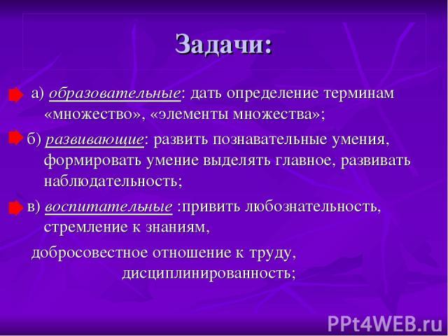 Задачи: а) образовательные: дать определение терминам «множество», «элементы множества»; б) развивающие: развить познавательные умения, формировать умение выделять главное, развивать наблюдательность; в) воспитательные :привить любознательность, стр…