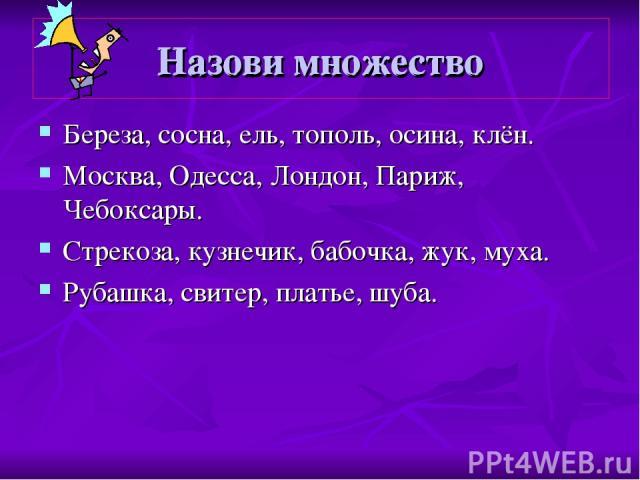 Назови множество Береза, сосна, ель, тополь, осина, клён. Москва, Одесса, Лондон, Париж, Чебоксары. Стрекоза, кузнечик, бабочка, жук, муха. Рубашка, свитер, платье, шуба. Назови множество