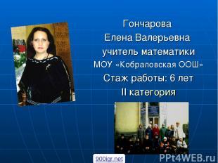Гончарова Елена Валерьевна учитель математики МОУ «Кобраловская ООШ» Стаж работы