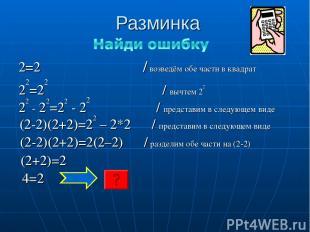 Разминка 2=2 / возведём обе части в квадрат 22=22 / вычтем 22 22 - 22=22 - 22 /