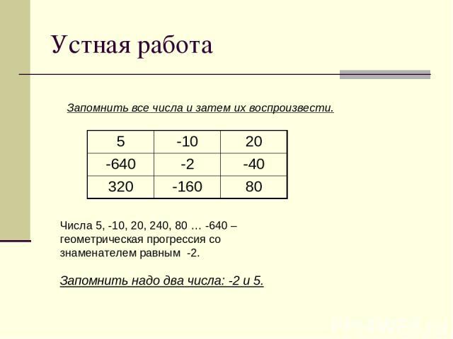 Устная работа Запомнить все числа и затем их воспроизвести. Числа 5, -10, 20, 240, 80 … -640 – геометрическая прогрессия со знаменателем равным -2. Запомнить надо два числа: -2 и 5. 5 -10 20 -640 -2 -40 320 -160 80