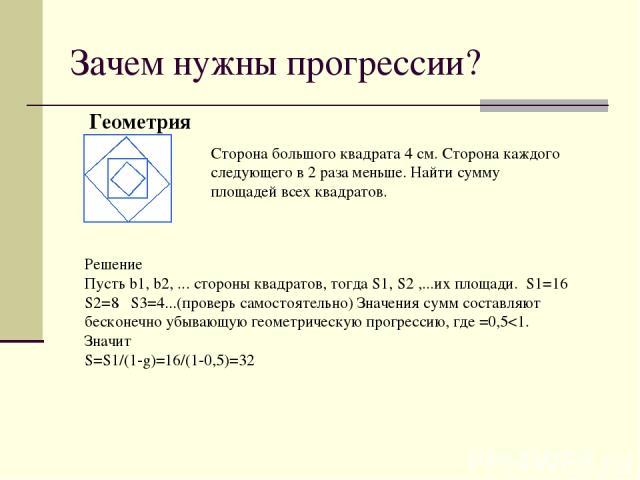 Зачем нужны прогрессии? Геометрия Сторона большого квадрата 4 см. Сторона каждого следующего в 2 раза меньше. Найти сумму площадей всех квадратов. Решение Пусть b1, b2, ... стороны квадратов, тогда S1, S2 ,...их площади. S1=16 S2=8 S3=4...(проверь с…